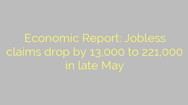 Economic Report: Jobless claims drop by 13,000 to 221,000 in late May