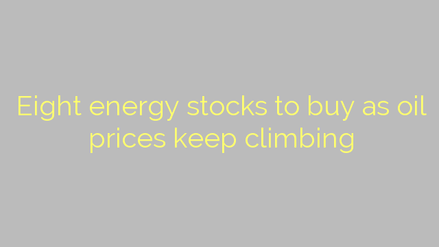 Eight energy stocks to buy as oil prices keep climbing