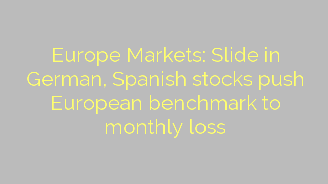 Europe Markets: Slide in German, Spanish stocks push European benchmark to monthly loss