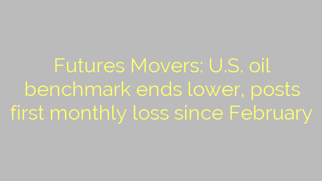 Futures Movers: U.S. oil benchmark ends lower, posts first monthly loss since February