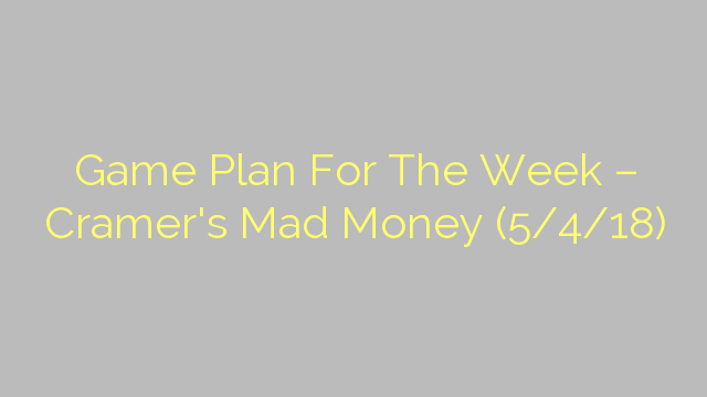 Game Plan For The Week – Cramer's Mad Money (5/4/18)