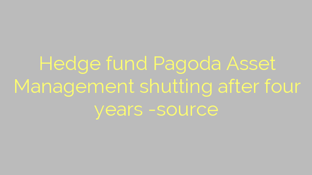 Hedge fund Pagoda Asset Management shutting after four years -source