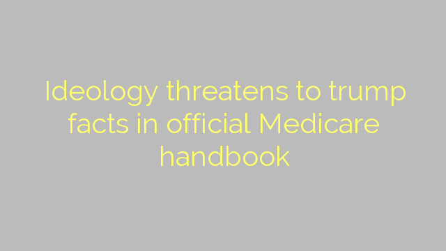 Ideology threatens to trump facts in official Medicare handbook