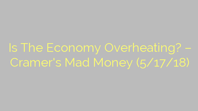 Is The Economy Overheating? – Cramer's Mad Money (5/17/18)