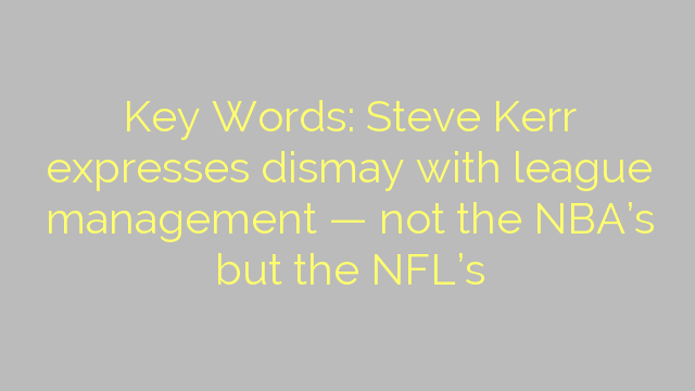 Key Words: Steve Kerr expresses dismay with league management — not the NBA's but the NFL's