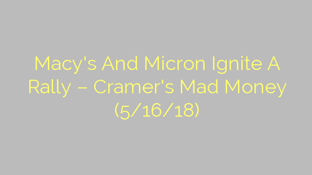 Macy's And Micron Ignite A Rally – Cramer's Mad Money (5/16/18)