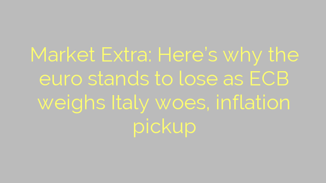 Market Extra: Here's why the euro stands to lose as ECB weighs Italy woes, inflation pickup