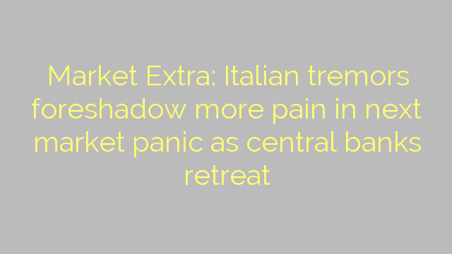 Market Extra: Italian tremors foreshadow more pain in next market panic as central banks retreat