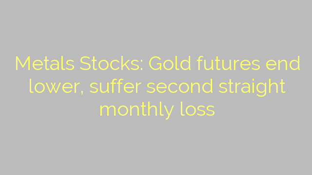 Metals Stocks: Gold futures end lower, suffer second straight monthly loss