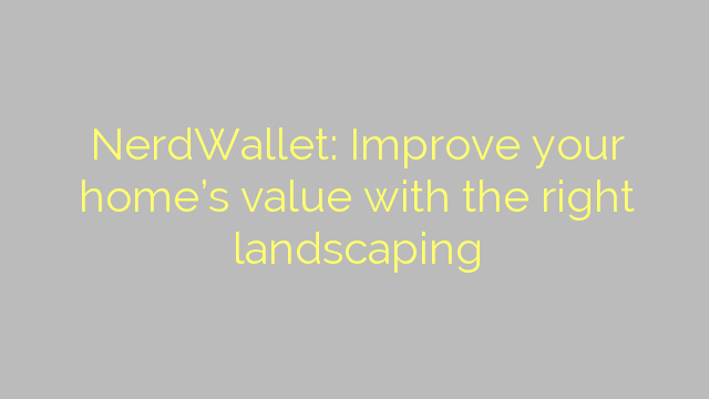 NerdWallet: Improve your home's value with the right landscaping