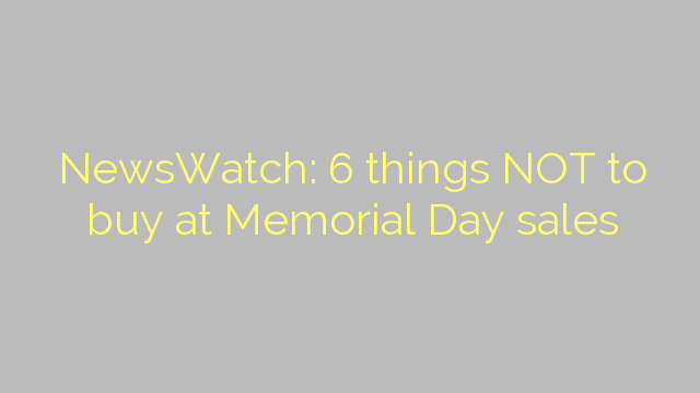 NewsWatch: 6 things NOT to buy at Memorial Day sales