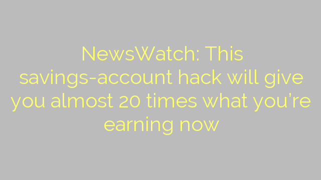 NewsWatch: This savings-account hack will give you almost 20 times what you're earning now