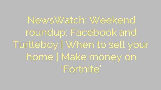 NewsWatch: Weekend roundup: Facebook and Turtleboy | When to sell your home | Make money on 'Fortnite'