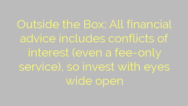 Outside the Box: All financial advice includes conflicts of interest (even a fee-only service), so invest with eyes wide open
