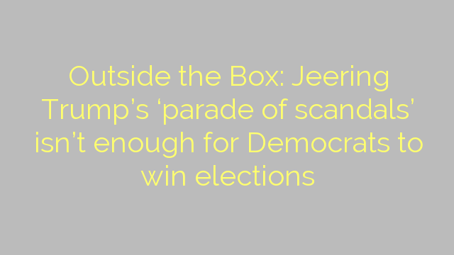 Outside the Box: Jeering Trump's 'parade of scandals' isn't enough for Democrats to win elections