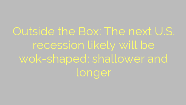Outside the Box: The next U.S. recession likely will be wok-shaped: shallower and longer