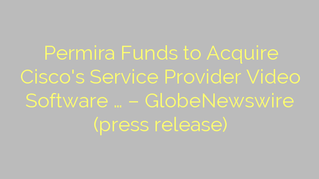Permira Funds to Acquire Cisco's Service Provider Video Software … – GlobeNewswire (press release)