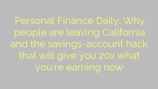 Personal Finance Daily: Why people are leaving California and the savings-account hack that will give you 20x what you're earning now