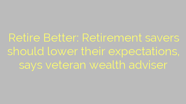 Retire Better: Retirement savers should lower their expectations, says veteran wealth adviser