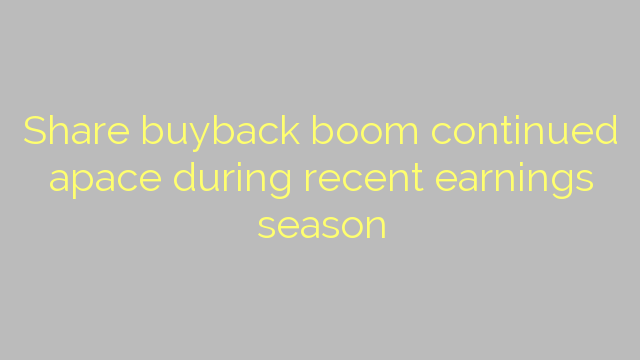Share buyback boom continued apace during recent earnings season