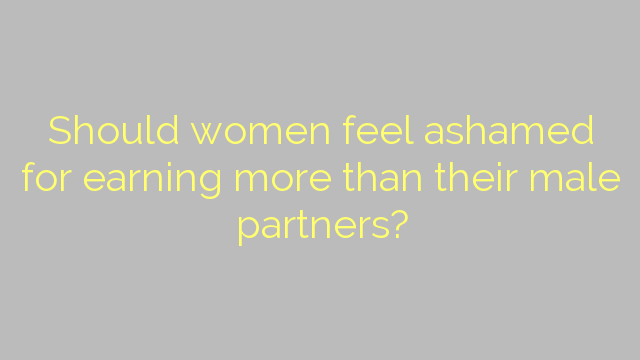 Should women feel ashamed for earning more than their male partners?