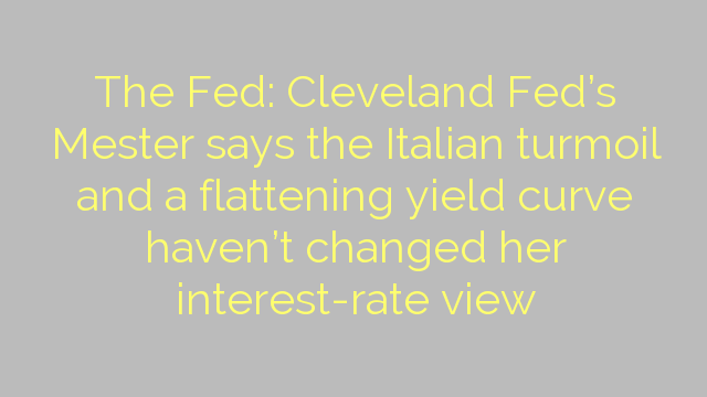 The Fed: Cleveland Fed's Mester says the Italian turmoil and a flattening yield curve haven't changed her interest-rate view