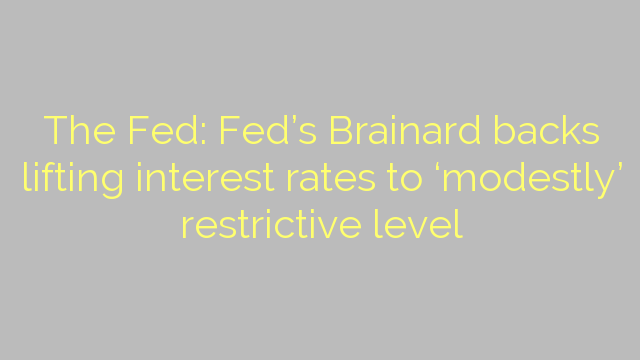 The Fed: Fed's Brainard backs lifting interest rates to 'modestly' restrictive level