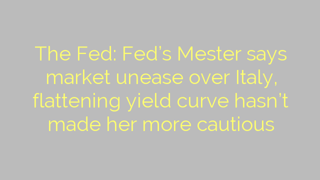 The Fed: Fed's Mester says market unease over Italy, flattening yield curve hasn't made her more cautious