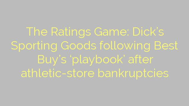 The Ratings Game: Dick's Sporting Goods following Best Buy's 'playbook' after athletic-store bankruptcies