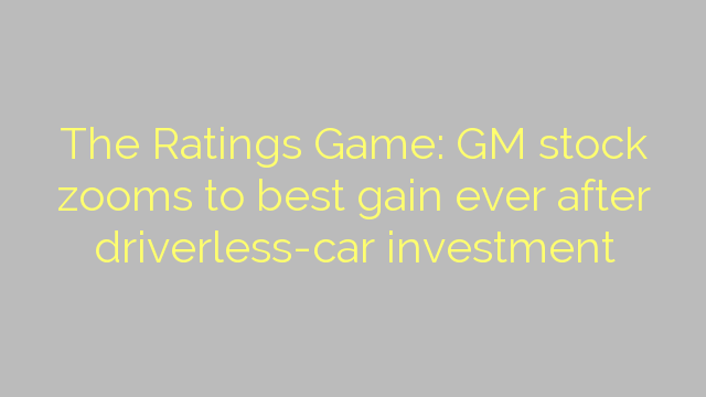 The Ratings Game: GM stock zooms to best gain ever after driverless-car investment