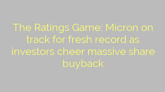 The Ratings Game: Micron on track for fresh record as investors cheer massive share buyback