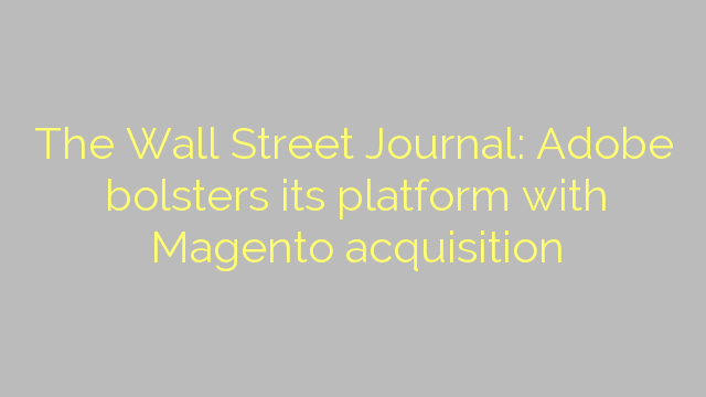 The Wall Street Journal: Adobe bolsters its platform with Magento acquisition