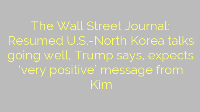 The Wall Street Journal: Resumed U.S.-North Korea talks going well, Trump says, expects 'very positive' message from Kim