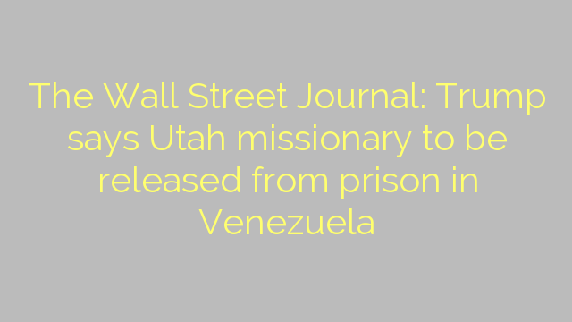 The Wall Street Journal: Trump says Utah missionary to be released from prison in Venezuela