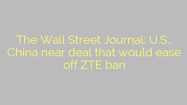The Wall Street Journal: U.S., China near deal that would ease off ZTE ban