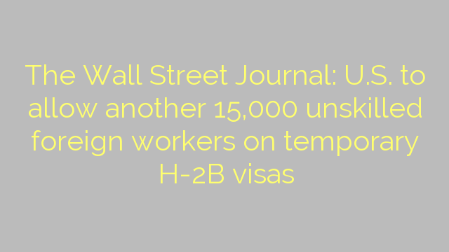 The Wall Street Journal: U.S. to allow another 15,000 unskilled foreign workers on temporary H-2B visas