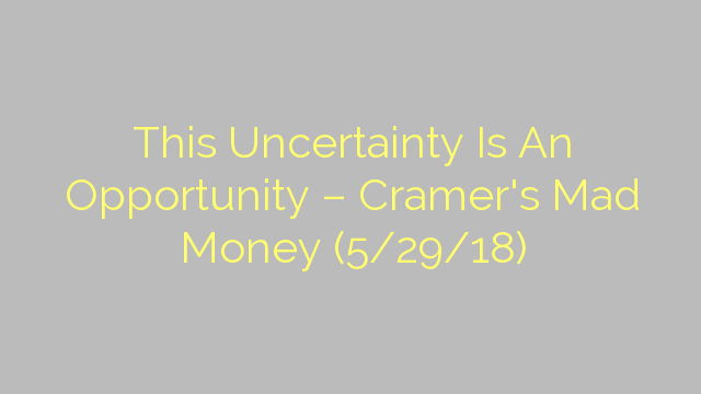 This Uncertainty Is An Opportunity – Cramer's Mad Money (5/29/18)