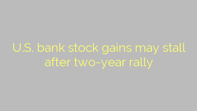 U.S. bank stock gains may stall after two-year rally