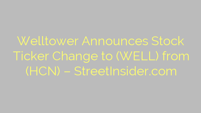 Welltower Announces Stock Ticker Change to (WELL) from (HCN) – StreetInsider.com