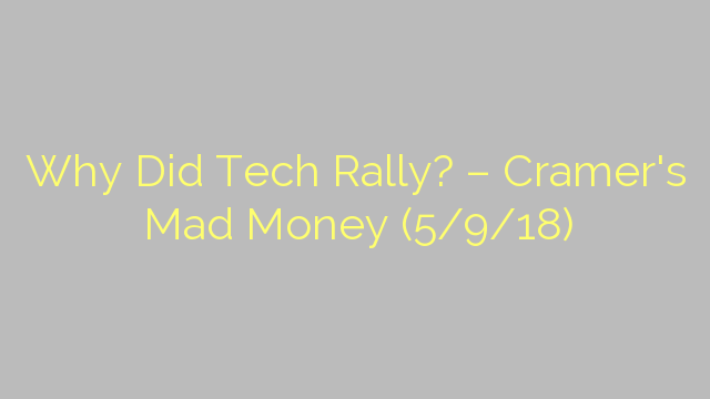 Why Did Tech Rally? – Cramer's Mad Money (5/9/18)