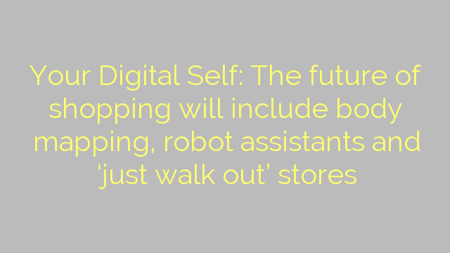 Your Digital Self: The future of shopping will include body mapping, robot assistants and 'just walk out' stores