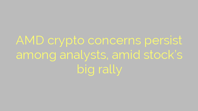 AMD crypto concerns persist among analysts, amid stock's big rally