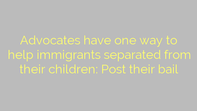 Advocates have one way to help immigrants separated from their children: Post their bail