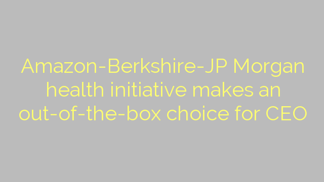 Amazon-Berkshire-JP Morgan health initiative makes an out-of-the-box choice for CEO