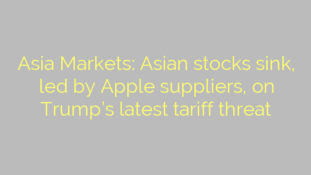 Asia Markets: Asian stocks sink, led by Apple suppliers, on Trump's latest tariff threat