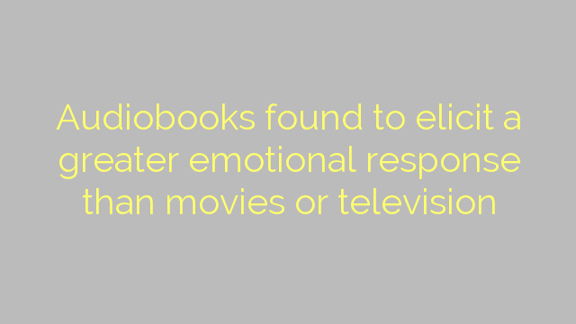 Audiobooks found to elicit a greater emotional response than movies or television