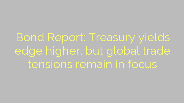 Bond Report: Treasury yields edge higher, but global trade tensions remain in focus