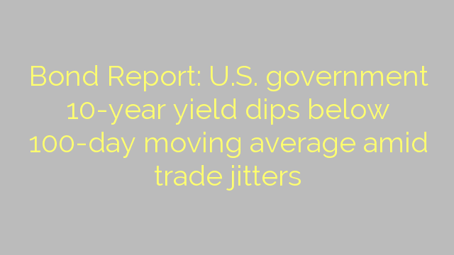 Bond Report: U.S. government 10-year yield dips below 100-day moving average amid trade jitters