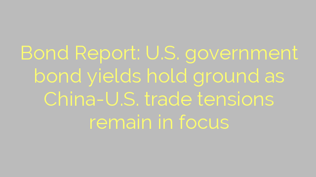 Bond Report: U.S. government bond yields hold ground as China-U.S. trade tensions remain in focus