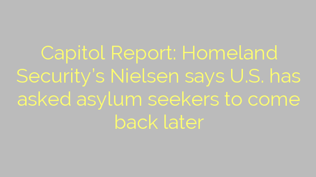 Capitol Report: Homeland Security's Nielsen says U.S. has asked asylum seekers to come back later